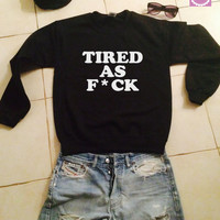 Tired as f*ck sweatshirt jumper gifts cool fashion girls women funny teens teenagers fangirl tumblr style bestfriends girlfriends blogger