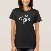 I'm Over It FUNNY Humor tee shirt