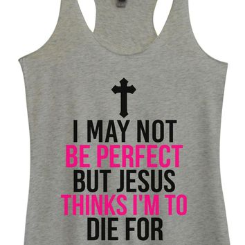 Womens Tri-Blend Tank Top - I May Not Be Perfect But Jesus Thinks I'm To Die For