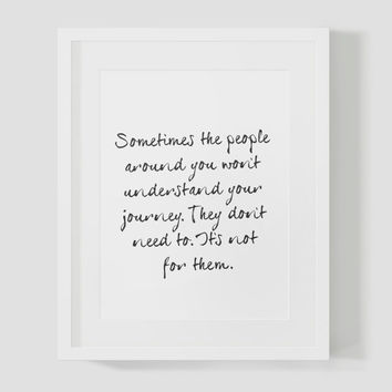 Sometimes the people around you won't understand your journey.  They don't need to.  It's not for them Wall Art 8x10 Typography Print