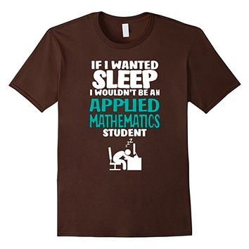 If I Wanted Sleep Wouldn't Applied Mathematics Student Shirt