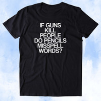 If Guns Kill People Do Pencils Misspell Words Shirt 2nd Amendment Gun Rights America USA Tumblr T-shirt