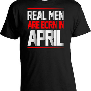 Funny Birthday Shirt Custom Birthday Gift For Him Birthday Present Gift Ideas For Men Bday Gift Real Men Are Born In April Mens Tee DAT-438