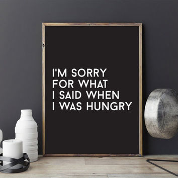 Funny poster I'm Sorry For What I Said When I Was Hungry, Typography Print, Wall Decor, Wall Art, Black and White, Typography Poster.