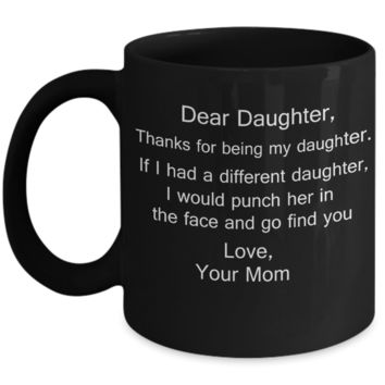 Gift For Daughter, Dear Daughter, Thanks For Being My Daughter, If I Had A Different I Would Punch Her And Find You Gifts from Mom 11 Ounces Funny Black Coffee Mug