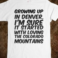 GROWING UP IN DENVER, I'M SURE IT STARTED WITH LOVING THE COLORADO MOUNTAINS