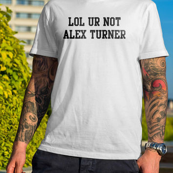Lol Ur Not Alex Turner Funny Men or Women Shirt Unisex Size Black and White Shirt