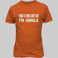 Today is your lucky day, im single tshirt - Unisex T-Shirt FRONT Print