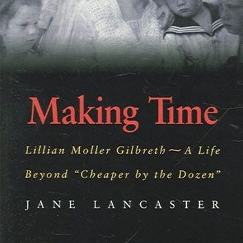 "Making Time: Lillian Moller Gilbreth -- A Life Beyond """"Cheaper by the Dozen"""""