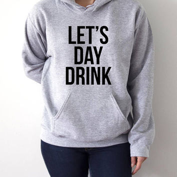 Let's day drink Hoodies with funny quotes sarcastic humor sweatshirt blogs blogger party time hangover bachelorette party Siytshirt