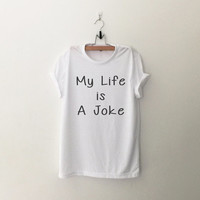 My life is a joke cute shirt funny slogan women girl sassy tumblr hipster grunge clothing top mens unisex fashion punk dope swag gifts merch