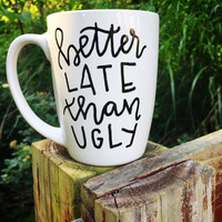 Better Late Than Ugly Mug. Coffee Mug. Hand Lettered Coffee Mug. Gift for Her. Funny Mug.