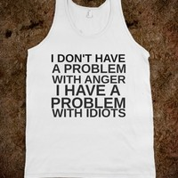 I DON'T HAVE A PROBLEM WITH ANGER I HAVE A PROBLEM WITH IDIOTS - glamfoxx.com - Skreened T-shirts, Organic Shirts, Hoodies, Kids Tees, Baby One-Pieces and Tote Bags