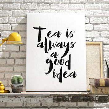 Tea Print Tea Is Always A Good Idea Quote Print Inspirational Quote Typographic Print Black And White Art Print Inspirational Quote Poster