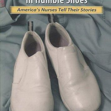 Heroic Acts in Humble Shoes: America's Nurses Tell Their Stories: Heroic Acts in Humble Shoes