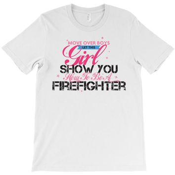 Move Over Boys Let This Girl Show You How To Be A Firefighter T-Shirt