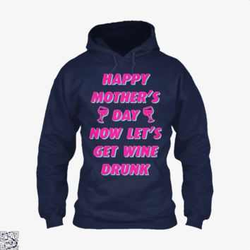 Happy Mother's Day Now Let's Get Wine Drunk, Mother's Day Hoodie