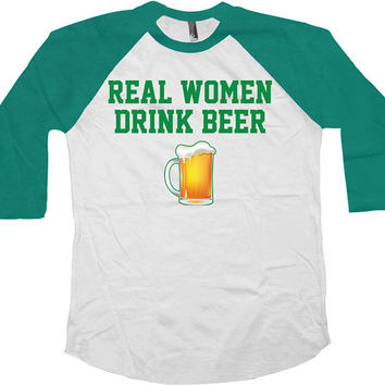 St Pattys Day Raglan Sleeves Real Women Drink Beer American Apparel Saint Patricks Day 3/4 Sleeve Shirt Beer Lover Gift Drinking Top - SA557