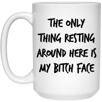 The Only Thing Resting Around Here Is My Bitch Face Mug - 15oz
