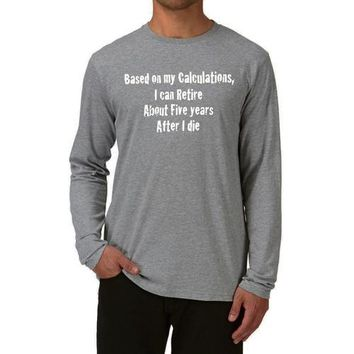 Based On My Calcuations, I Can Retire About Five years After I die Funny Long Sleeve Shirt