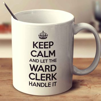 Keep Calm And Let The Ward Clerk Handle It