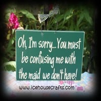 Oh Im Sorry, You Must Be Confusing Me For The Maid We Dont Have Sign, | icehousecrafts - Folk Art & Primitives on ArtFire