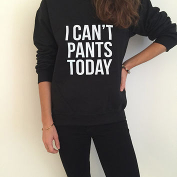 I can't pants today sweatshirt for womens crewneck girls jumper funny saying lazy cute