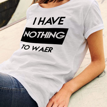 I have nothing to wear t-shirt, top, tee-Novelty T-shirt, Funny, Fashion to wear T-shirt, Black T-shirt, White T-shirt, Gray T-shirt,