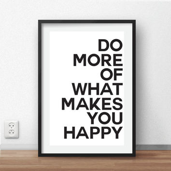 """Do more of what makes you happy Print 