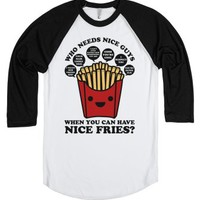 Who Needs Nice Guys When You Can Have Nice Fries-T-Shirt