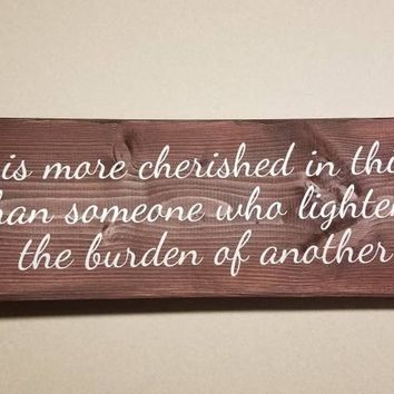 No one is more cherished in this world that someone who lightens the burderns of another / hand-painted wood sign with vinyl letters