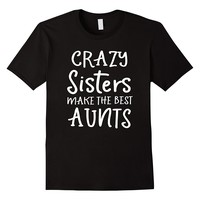 Crazy Sisters Make The Best Aunts Shirt