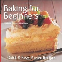 Baking for Beginners: Quick & Easy, Proven Recipes