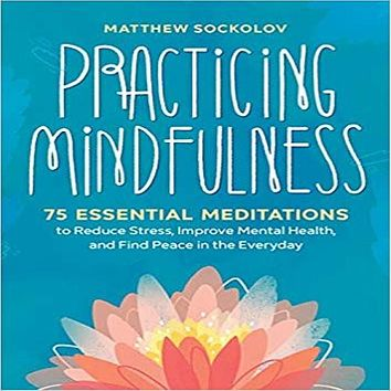 Practicing Mindfulness: 75 Essential Meditations to Reduce Stress, Improve Mental Health,