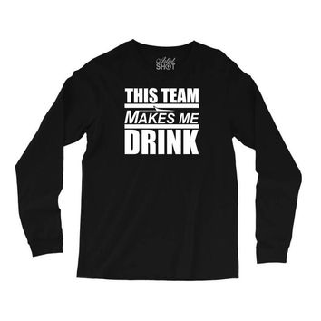 this team makes me drink Long Sleeve Shirts