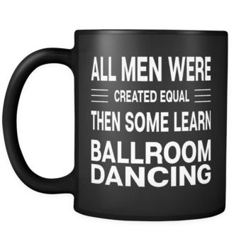 ALL MEN WERE CREATED EQUAL THEN SOME LEARN BALLROOM DANCING * Gift for Dancer, Teacher, Student * Glossy Black Coffee Mug 11oz.