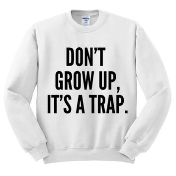 Crewneck - Don't Grow Up It's a Trap - Sweater Jumper Pullover Funny Saying Phrase Slogan Quote Womens Ladies Outfit Oversized
