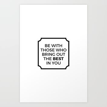 BE WITH THOSE WHO BRING OUT THE BEST IN YOU Art Print by Love from Sophie
