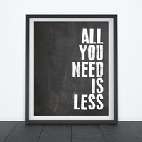 "8X10"" INSTANT DOWNLOAD- Printable Digital file - ""All You Need Is Less"" Quote"