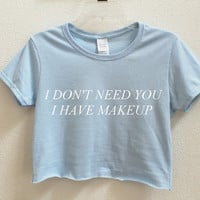 I don't need you I have makeup Graphic Print Women's Crop Shirt S M L XL XXL