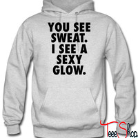 You See Sweat. I See A Sexy Glow. hoodie