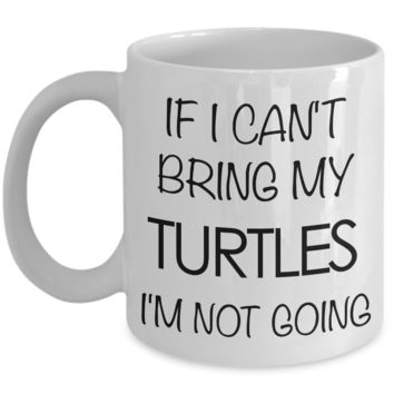 Turtle Coffee Mug Turtle Gifts If I Can't Bring My Turtles I'm Not Going