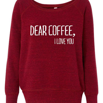 Dear Coffee I Love You Fashion Sweatshirt Awesome Wideneck Fashion Styled Bella Brand Sweatshirt Great Coffee Lovers Shirt Coffee Sweatshirt