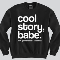 Cool Story Babe now make me a sandwich Crewneck Funny and Music