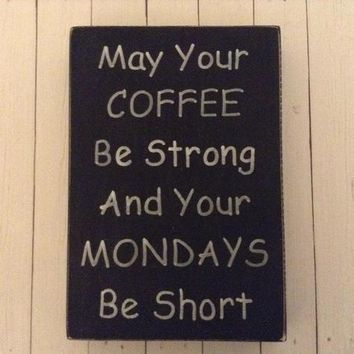 Funny Gift For Coffee Lovers, Rustic Wood Sign, Shabby Chic Home Or Office Decor, May Your Coffee Be Strong And Your Mondays Be Short