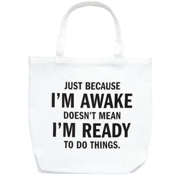 Just Becuase I'm Awake Doesn't Mean I'm Ready To Do Things Tote Bag