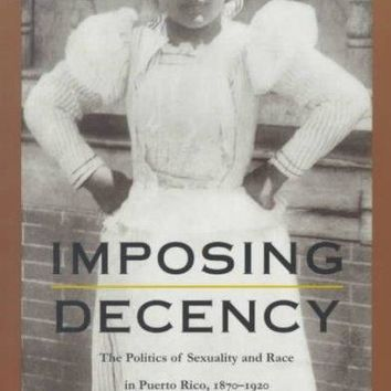 Imposing Decency: The Politics of Sexuality and Race in Puerto Rico, 1870-1920 (American Encounters/Global Interactions): Imposing Decency