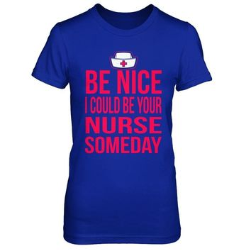 Be Nice, I Could Be Your Nurse One Day - Shirts