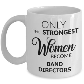 Band Director Coffee Mug - Only The Strongest Women Become Band Directors Ceramic Coffee Cup
