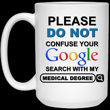 Please Do Not Confuse Your Google Search With My Medical Degree v2 21504 15 oz. White Mug